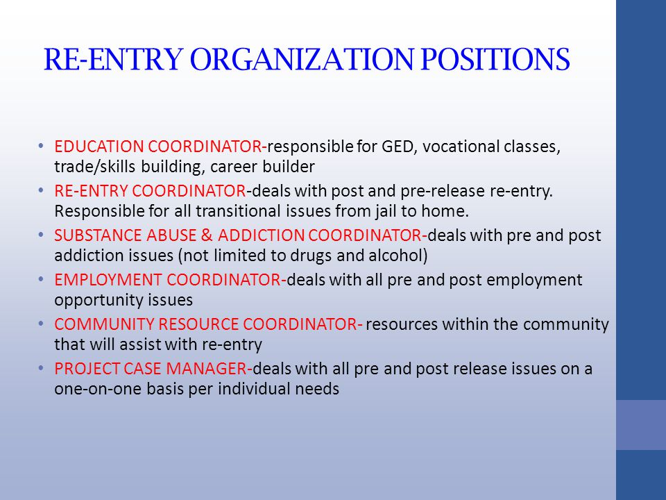 RE-ENTRY ORGANIZATION POSITIONS EDUCATION COORDINATOR-responsible for GED, vocational classes, trade/skills building, career builder RE-ENTRY COORDINATOR-deals with post and pre-release re-entry.