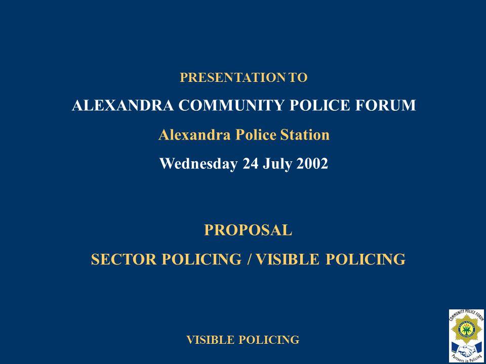 VISIBLE POLICING PROPOSAL SECTOR POLICING / VISIBLE POLICING PRESENTATION TO ALEXANDRA COMMUNITY POLICE FORUM Alexandra Police Station Wednesday 24 July 2002