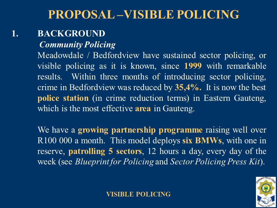 VISIBLE POLICING 2.OBJECTIVES To apply the Bedfordview visible policing model to one other select police station as a first step in a pilot project to evaluate police service delivery against stated objectives over a six month period.