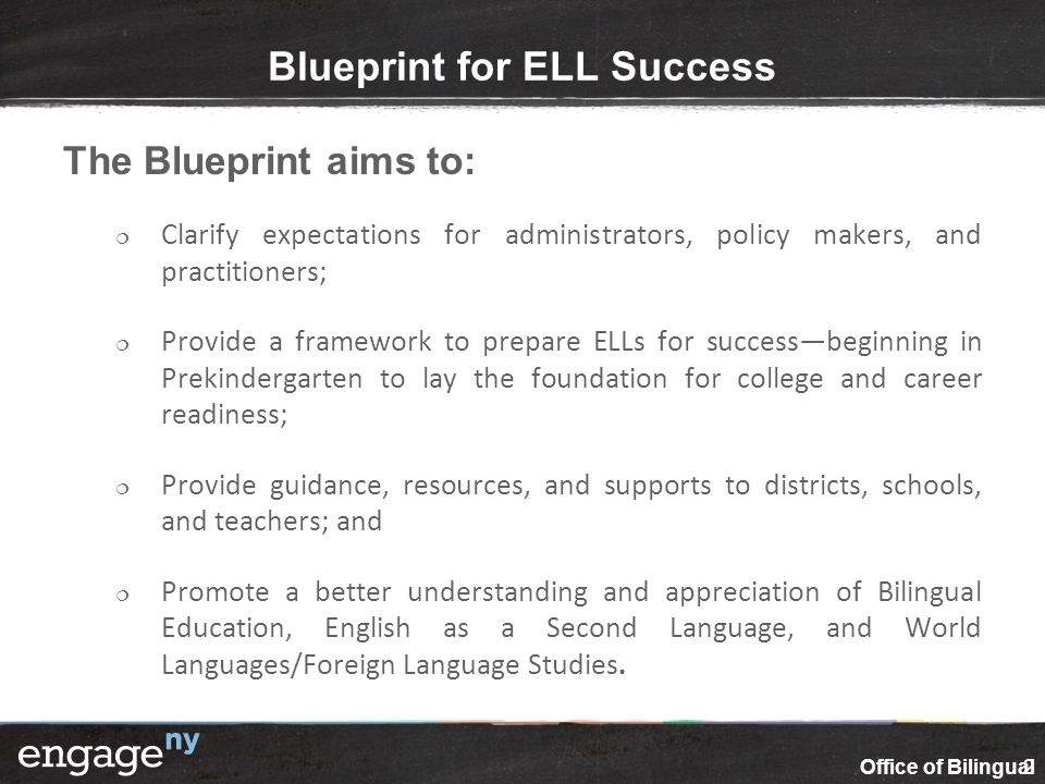 Blueprint for ELL Success The Blueprint aims to:  Clarify expectations for administrators, policy makers, and practitioners;  Provide a framework to