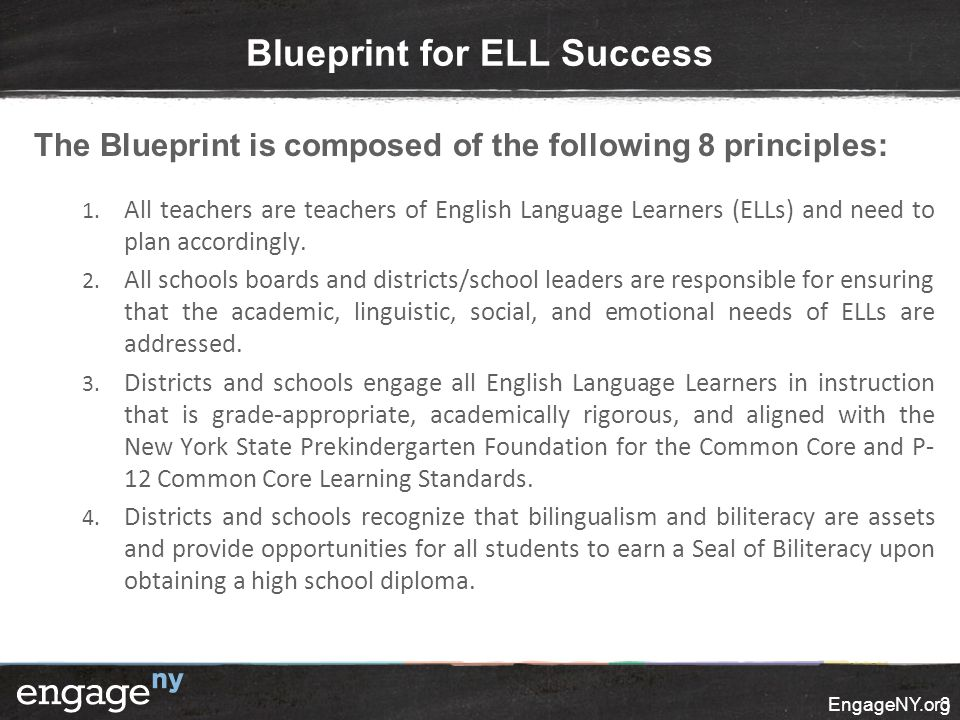 EngageNY.org3 Blueprint for ELL Success The Blueprint is composed of the following 8 principles: 1. All teachers are teachers of English Language Lear