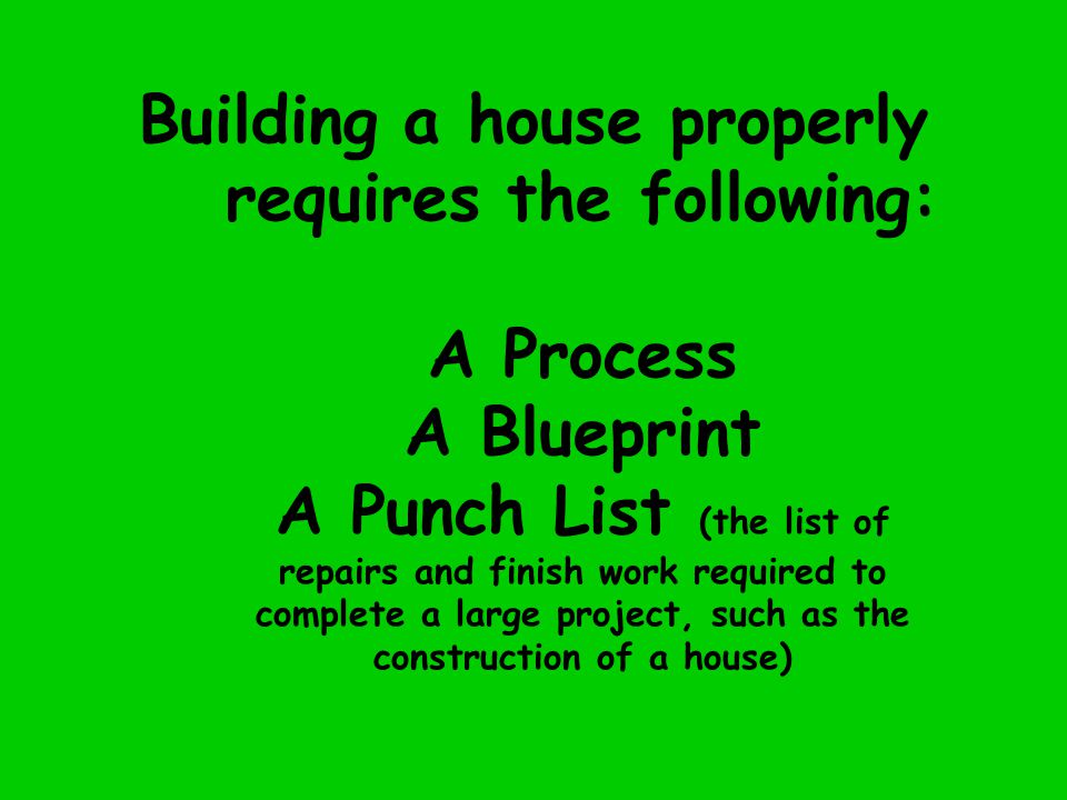 Building a house properly requires the following: A Process A Blueprint A Punch List (the list of repairs and finish work required to complete a large project, such as the construction of a house)