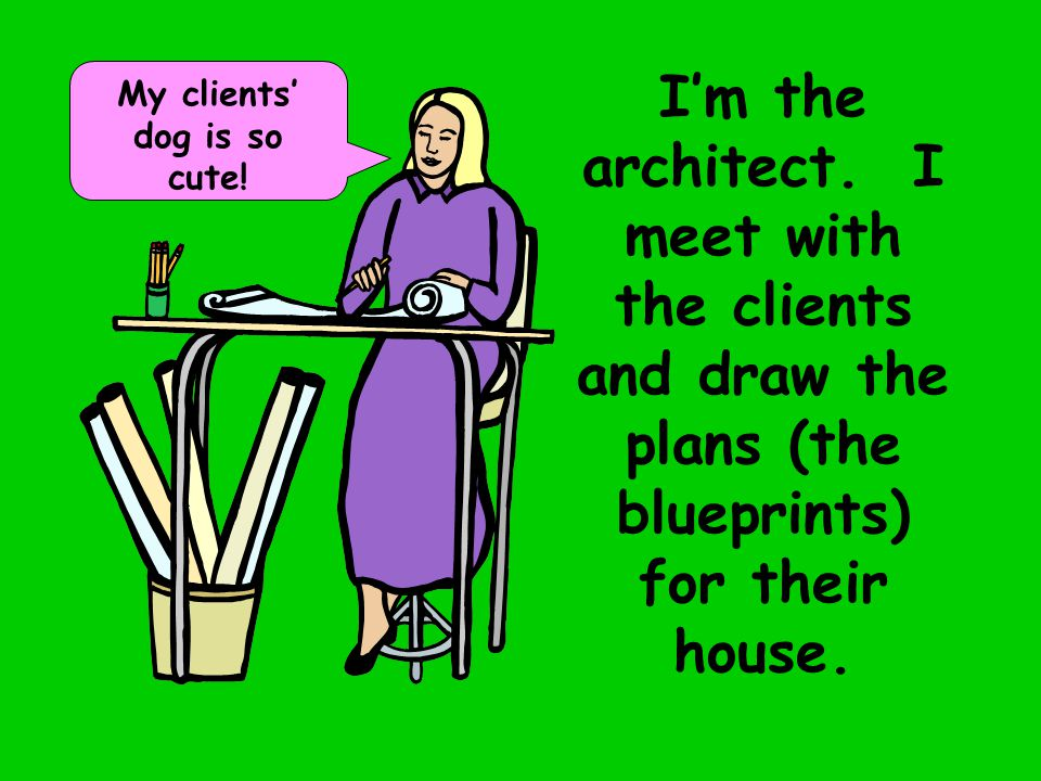 I'm the architect. I meet with the clients and draw the plans (the blueprints) for their house.