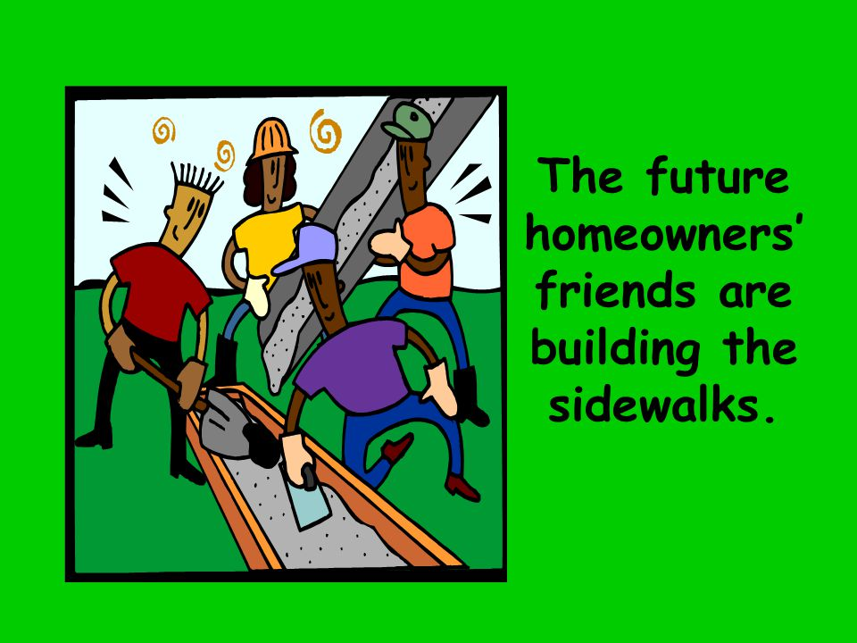 The future homeowners' friends are building the sidewalks.
