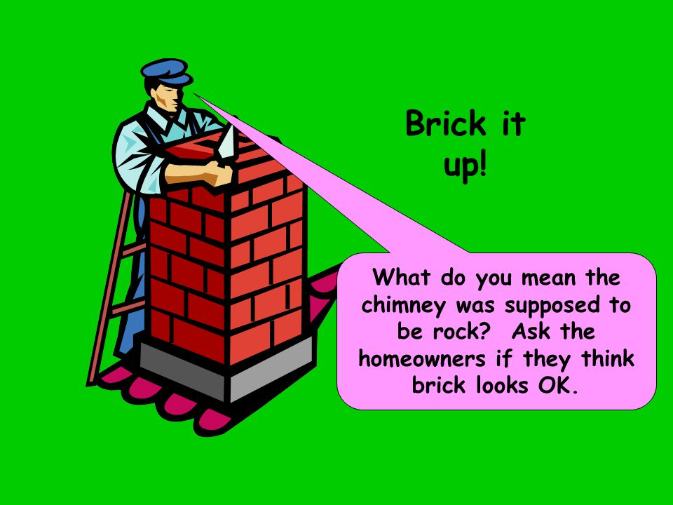 Brick it up. What do you mean the chimney was supposed to be rock.