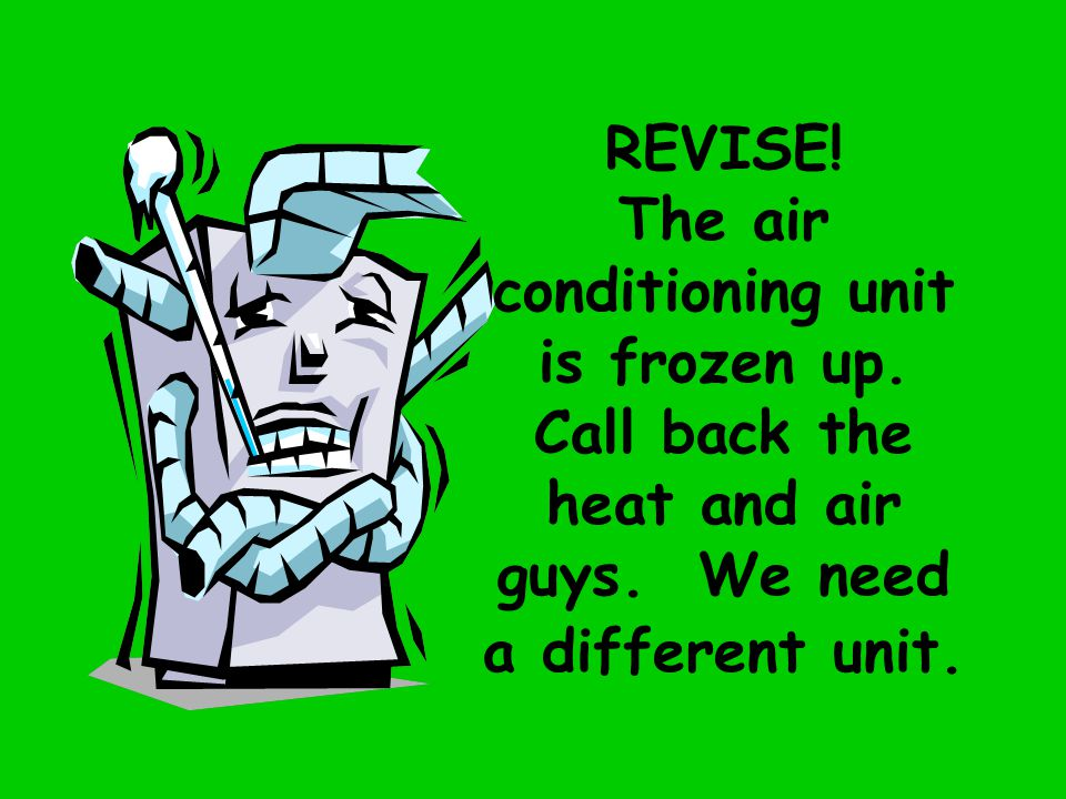 REVISE. The air conditioning unit is frozen up. Call back the heat and air guys.