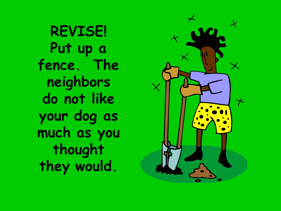 REVISE! Put up a fence. The neighbors do not like your dog as much as you thought they would.