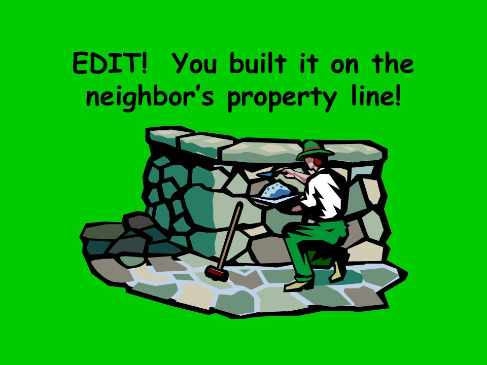 EDIT! You built it on the neighbor's property line!