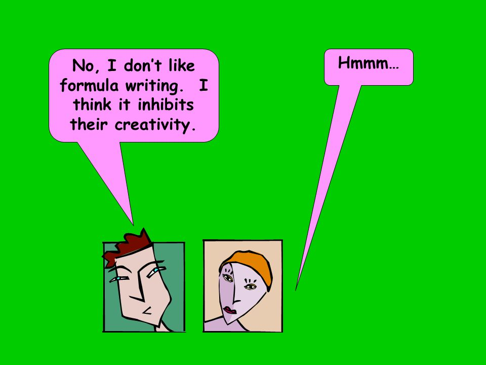 No, I don't like formula writing. I think it inhibits their creativity. Hmmm…