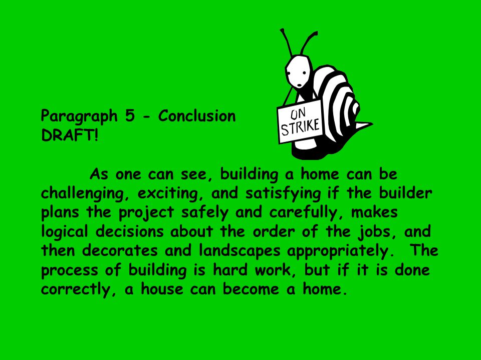Paragraph 5 - Conclusion DRAFT! As one can see, building a home can be challenging, exciting, and satisfying if the builder plans the project safely a
