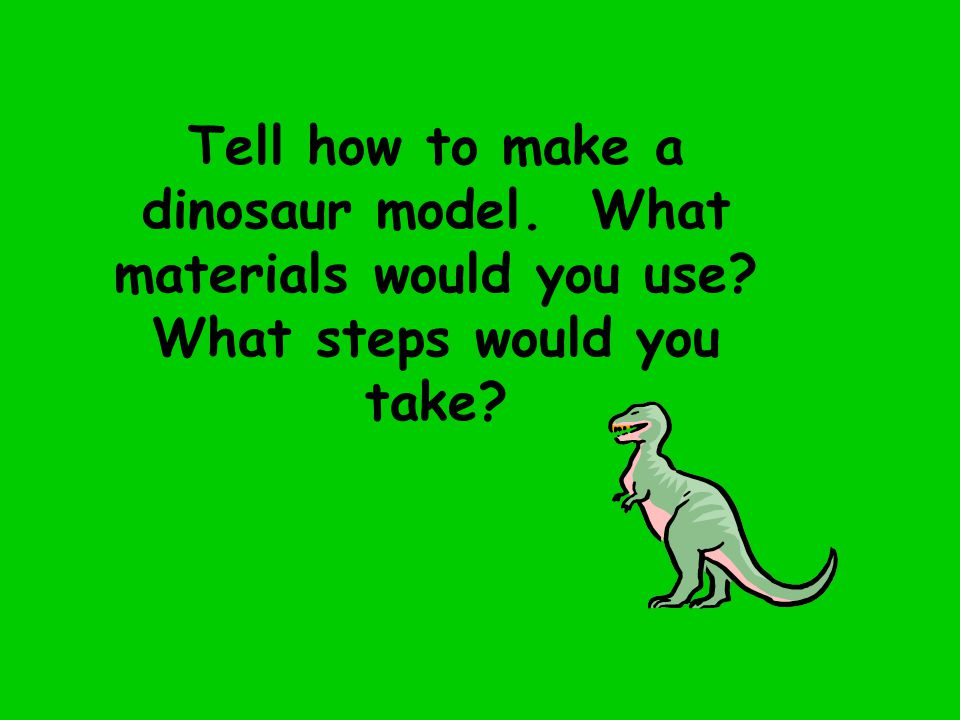 Tell how to make a dinosaur model. What materials would you use? What steps would you take?