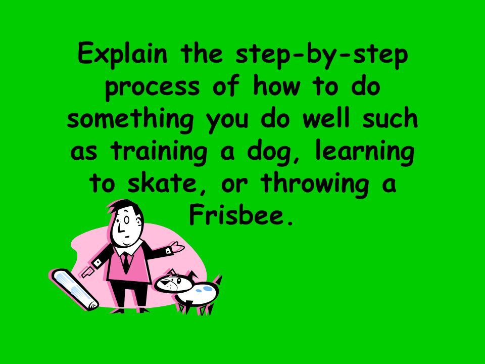 Explain the step-by-step process of how to do something you do well such as training a dog, learning to skate, or throwing a Frisbee.