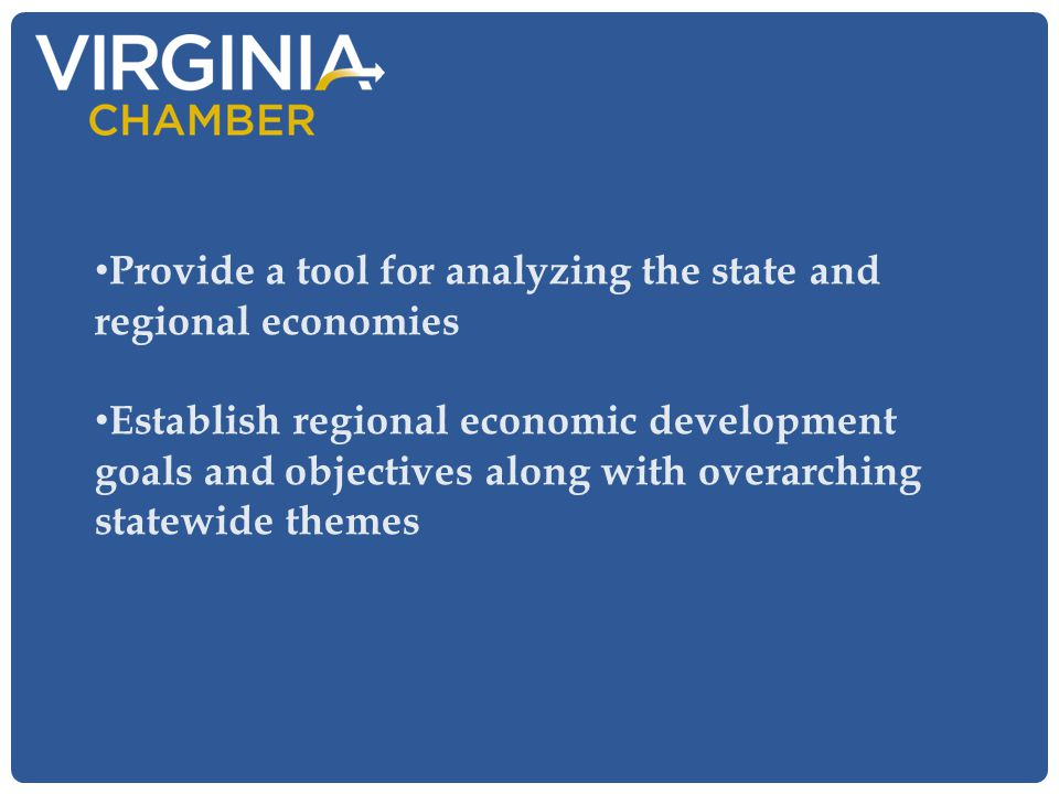 Provide a tool for analyzing the state and regional economies Establish regional economic development goals and objectives along with overarching stat