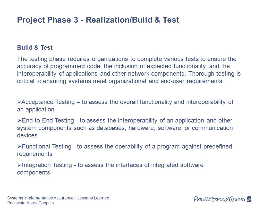 Systems Implementation Assurance – Lessons Learned PricewaterhouseCoopers Project Phase 3 - Realization/Build & Test Build & Test The testing phase requires organizations to complete various tests to ensure the accuracy of programmed code, the inclusion of expected functionality, and the interoperability of applications and other network components.