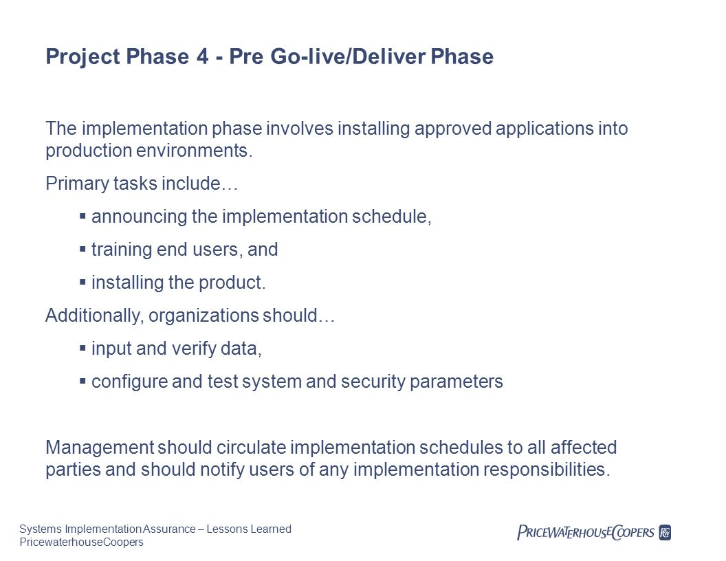 Systems Implementation Assurance – Lessons Learned PricewaterhouseCoopers Project Phase 4 - Pre Go-live/Deliver Phase The implementation phase involves installing approved applications into production environments.