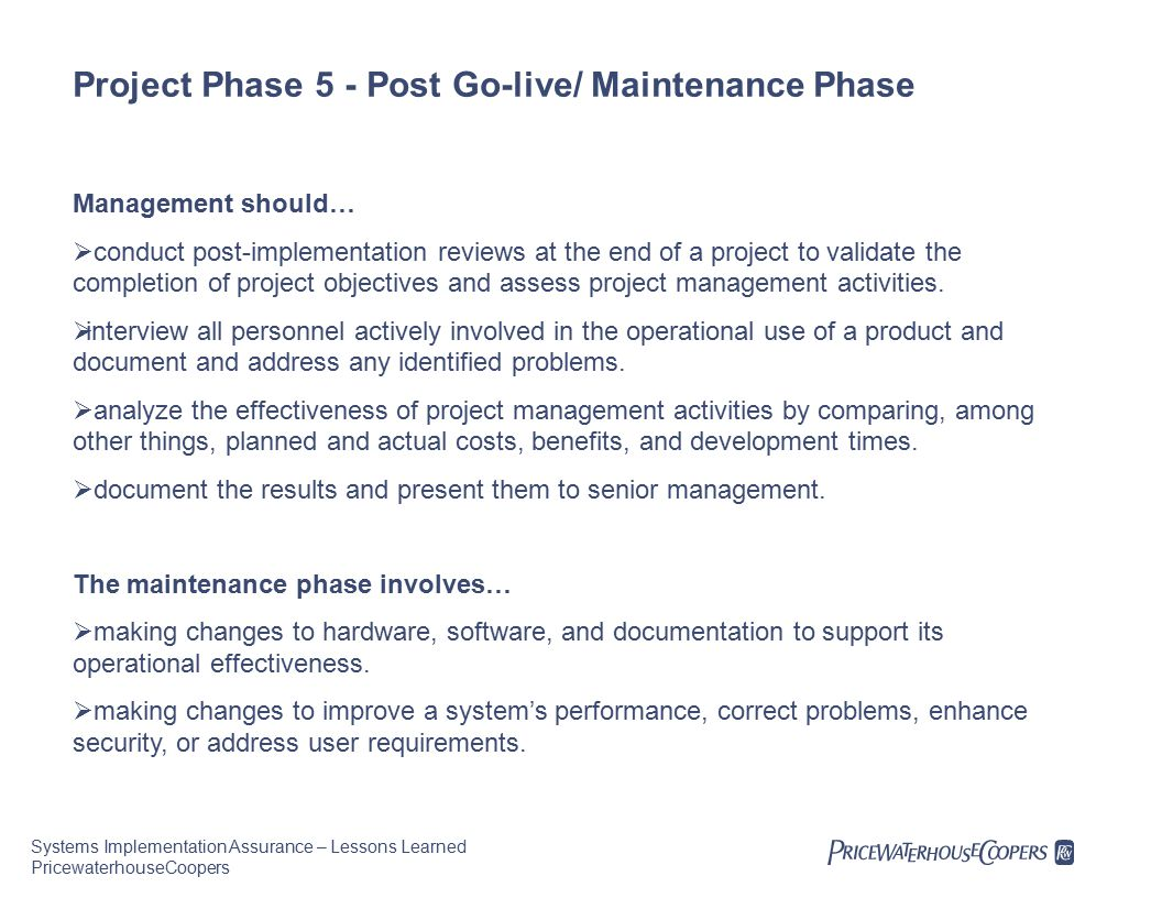 Systems Implementation Assurance – Lessons Learned PricewaterhouseCoopers Project Phase 5 - Post Go-live/ Maintenance Phase Management should…  conduct post-implementation reviews at the end of a project to validate the completion of project objectives and assess project management activities.