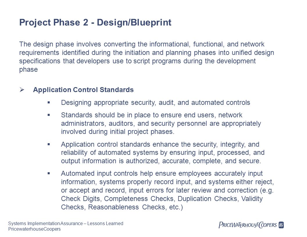 Systems Implementation Assurance – Lessons Learned PricewaterhouseCoopers Project Phase 2 - Design/Blueprint The design phase involves converting the informational, functional, and network requirements identified during the initiation and planning phases into unified design specifications that developers use to script programs during the development phase  Application Control Standards  Designing appropriate security, audit, and automated controls  Standards should be in place to ensure end users, network administrators, auditors, and security personnel are appropriately involved during initial project phases.