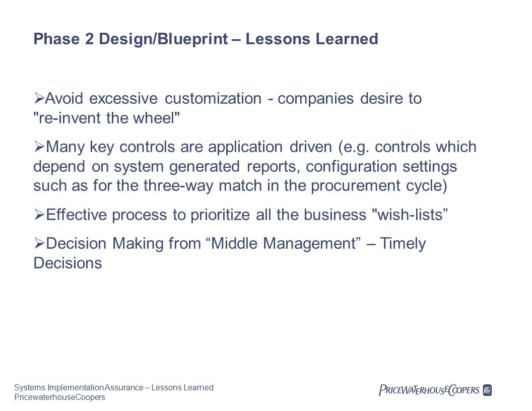 Systems Implementation Assurance – Lessons Learned PricewaterhouseCoopers Phase 2 Design/Blueprint – Lessons Learned  Avoid excessive customization - companies desire to re-invent the wheel  Many key controls are application driven (e.g.