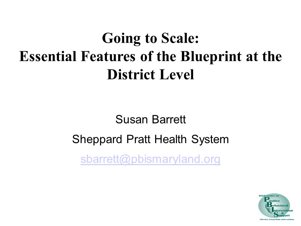Susan Barrett Sheppard Pratt Health System sbarrett@pbismaryland.org Going to Scale: Essential Features of the Blueprint at the District Level