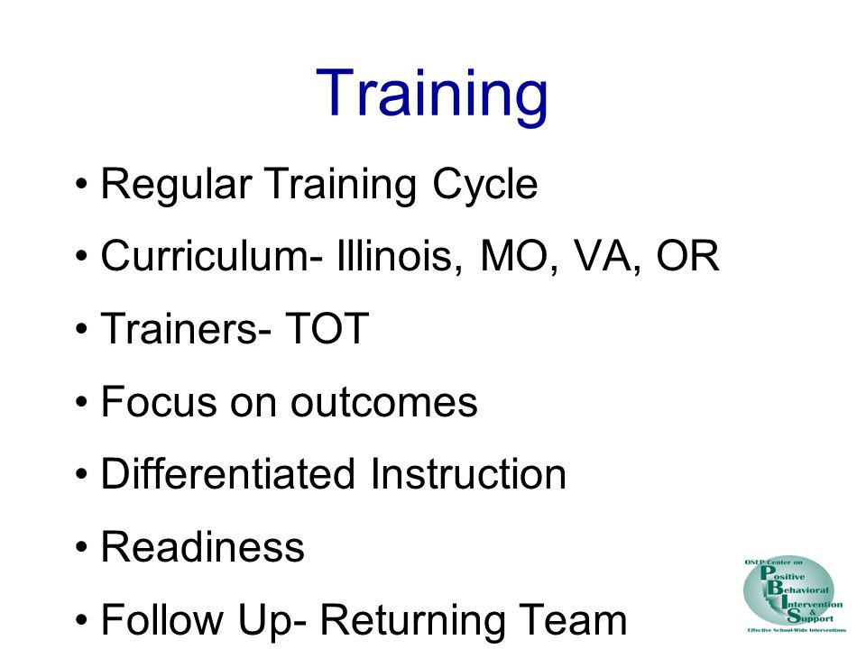 Training Regular Training Cycle Curriculum- Illinois, MO, VA, OR Trainers- TOT Focus on outcomes Differentiated Instruction Readiness Follow Up- Returning Team Training