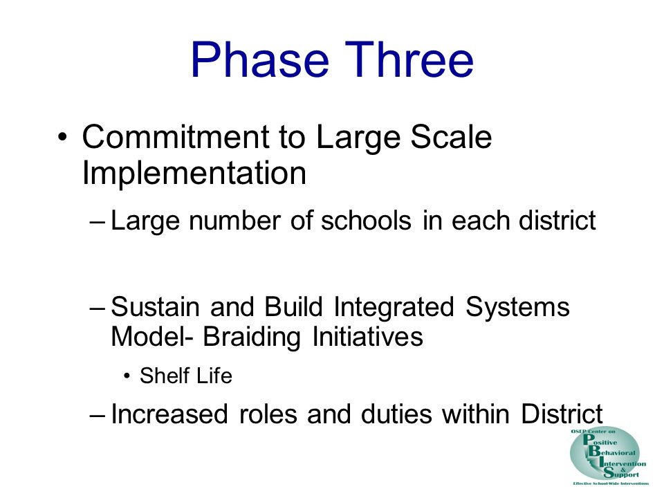 Phase Three Commitment to Large Scale Implementation –Large number of schools in each district –Sustain and Build Integrated Systems Model- Braiding Initiatives Shelf Life –Increased roles and duties within District