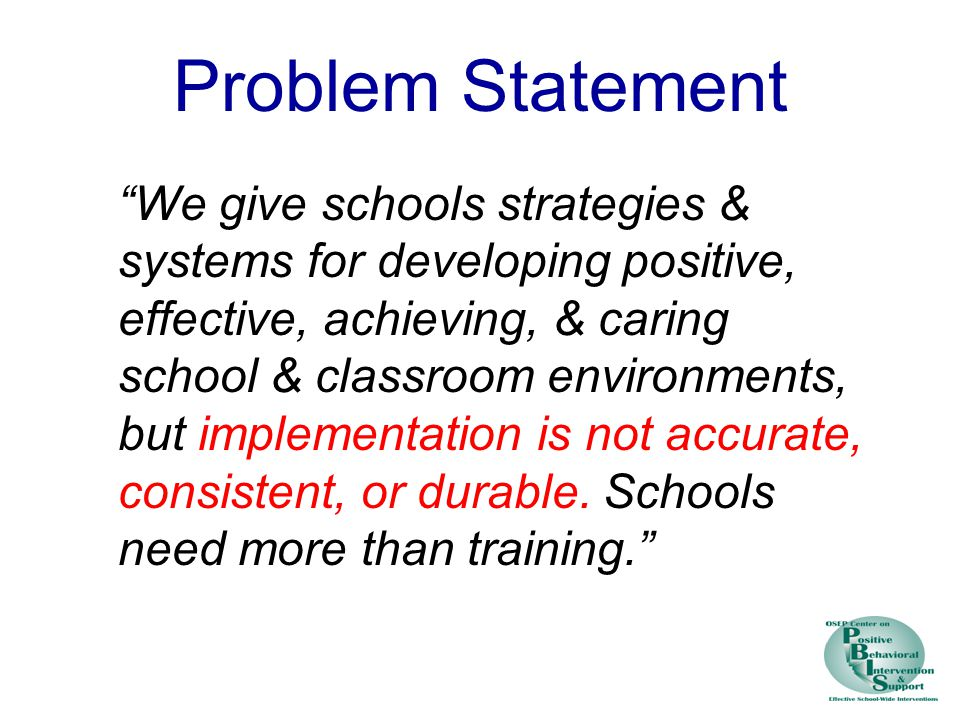 Problem Statement We give schools strategies & systems for developing positive, effective, achieving, & caring school & classroom environments, but implementation is not accurate, consistent, or durable.