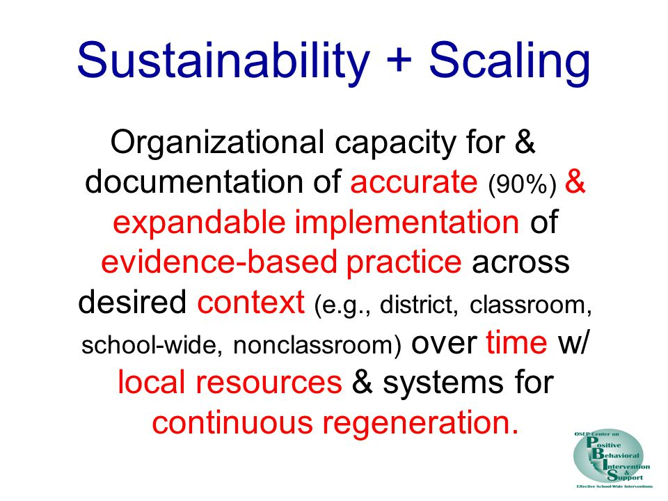 Sustainability + Scaling Organizational capacity for & documentation of accurate (90%) & expandable implementation of evidence-based practice across desired context (e.g., district, classroom, school-wide, nonclassroom) over time w/ local resources & systems for continuous regeneration.