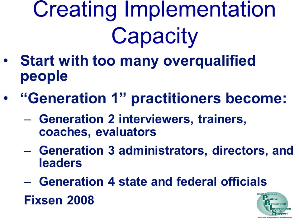 Creating Implementation Capacity Start with too many overqualified people Generation 1 practitioners become: –Generation 2 interviewers, trainers, coaches, evaluators –Generation 3 administrators, directors, and leaders –Generation 4 state and federal officials Fixsen 2008