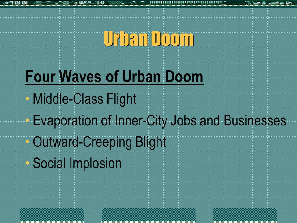 Urban Doom Four Waves of Urban Doom Middle-Class Flight Evaporation of Inner-City Jobs and Businesses Outward-Creeping Blight Social Implosion