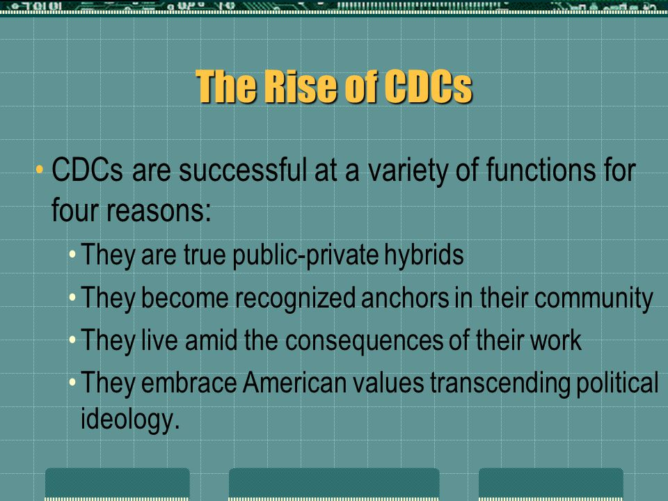 The Rise of CDCs CDCs are successful at a variety of functions for four reasons: They are true public-private hybrids They become recognized anchors i