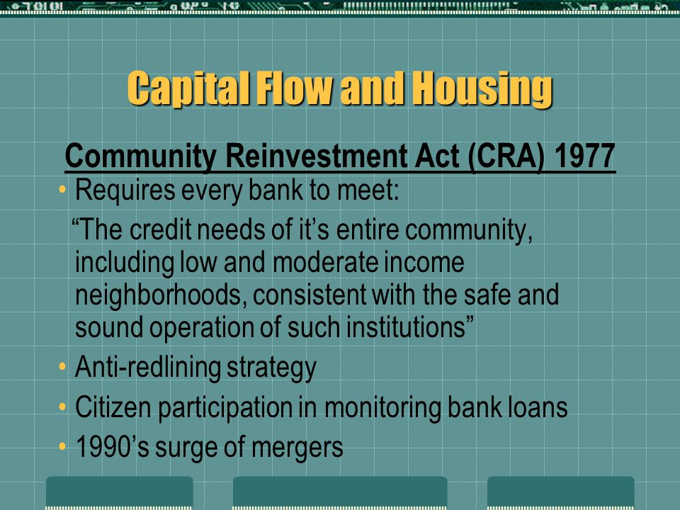 "Capital Flow and Housing Requires every bank to meet: ""The credit needs of it's entire community, including low and moderate income neighborhoods, con"