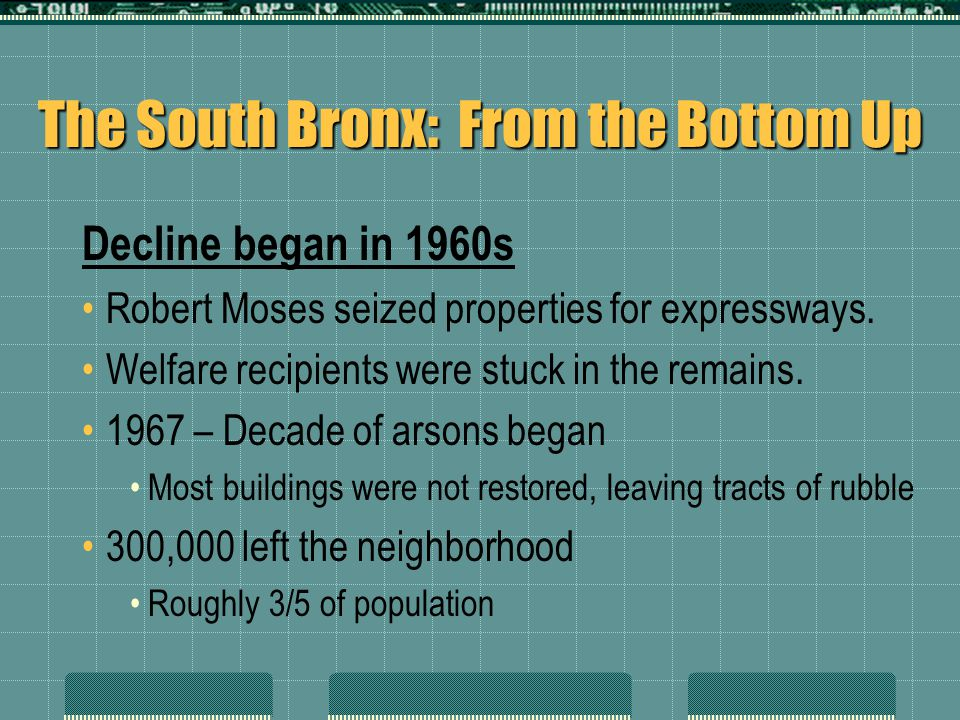 The South Bronx: From the Bottom Up Decline began in 1960s Robert Moses seized properties for expressways. Welfare recipients were stuck in the remain