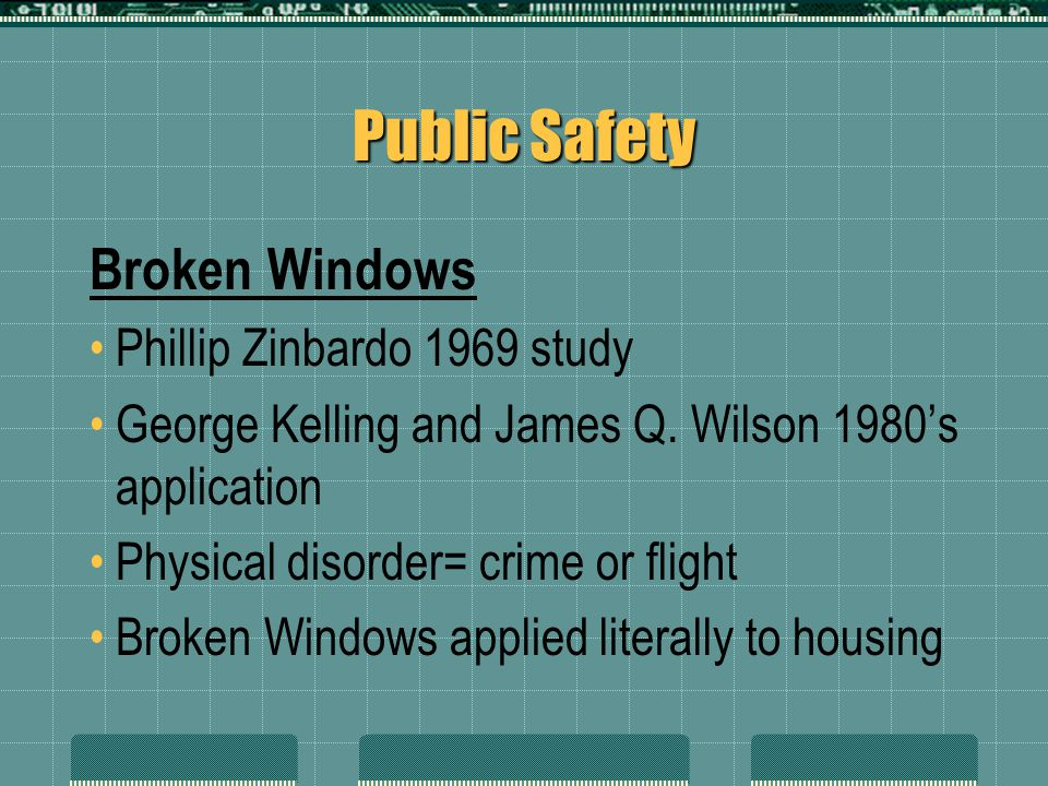 Public Safety Broken Windows Phillip Zinbardo 1969 study George Kelling and James Q. Wilson 1980's application Physical disorder= crime or flight Brok