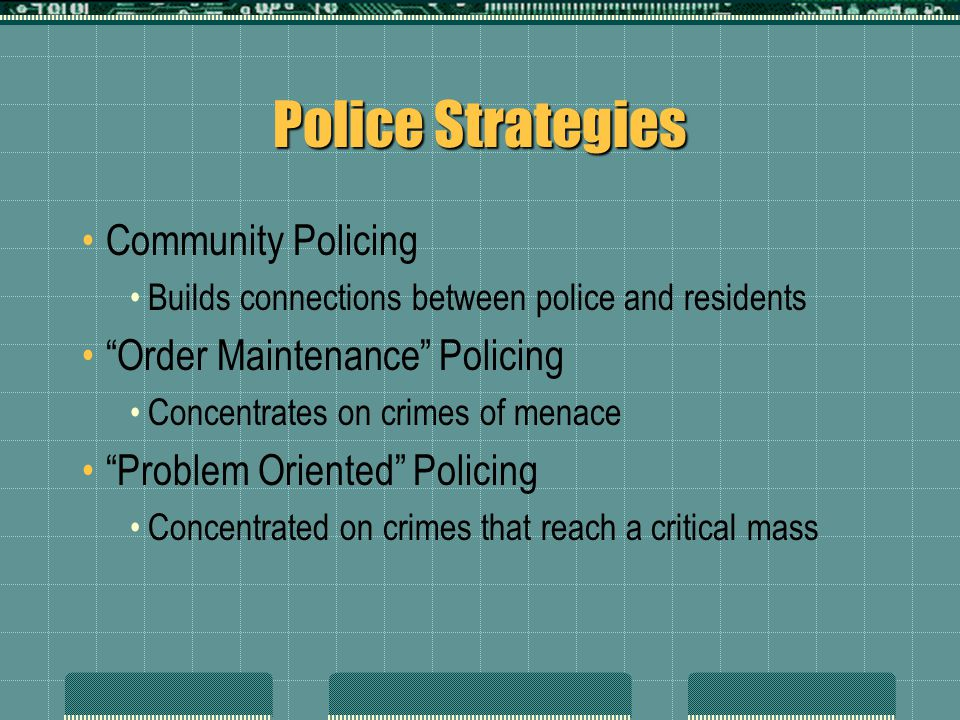 "Police Strategies Community Policing Builds connections between police and residents ""Order Maintenance"" Policing Concentrates on crimes of menace ""Pr"