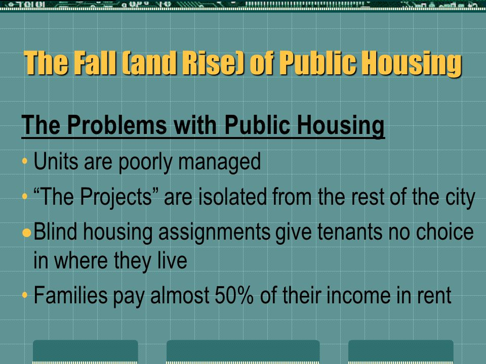 "The Fall (and Rise) of Public Housing The Problems with Public Housing Units are poorly managed ""The Projects"" are isolated from the rest of the city"