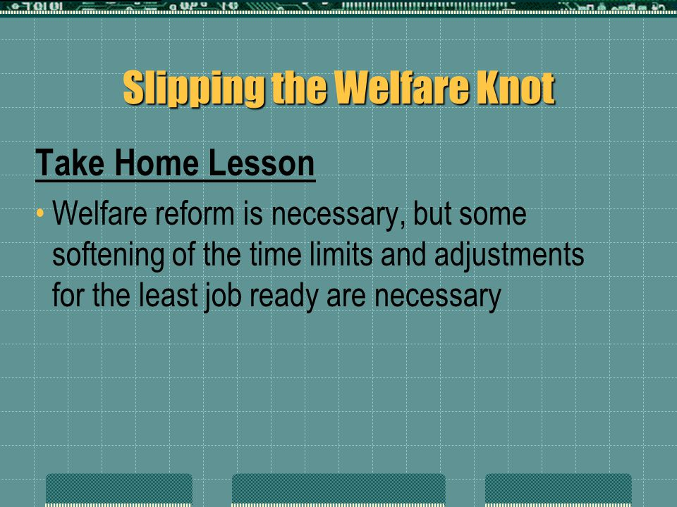 Slipping the Welfare Knot Take Home Lesson Welfare reform is necessary, but some softening of the time limits and adjustments for the least job ready