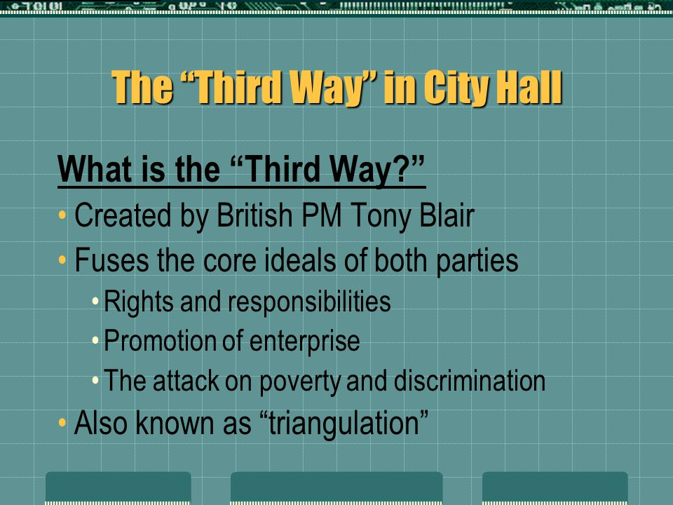 "The ""Third Way"" in City Hall What is the ""Third Way?"" Created by British PM Tony Blair Fuses the core ideals of both parties Rights and responsibiliti"