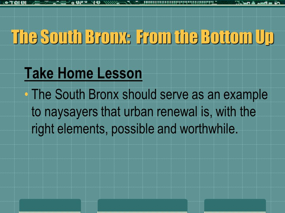 The South Bronx: From the Bottom Up Take Home Lesson The South Bronx should serve as an example to naysayers that urban renewal is, with the right ele