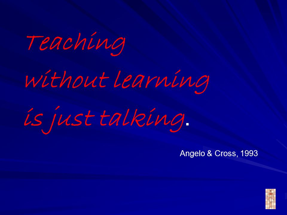 Teaching without learning is just talking. Angelo & Cross, 1993