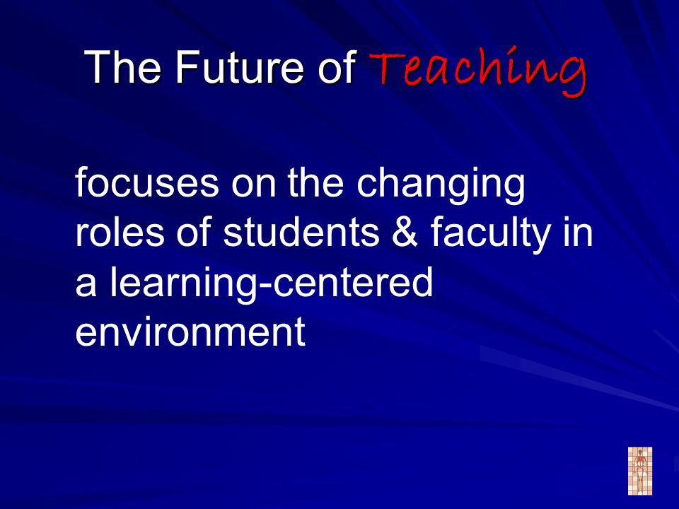 The Future of Teaching focuses on the changing roles of students & faculty in a learning-centered environment