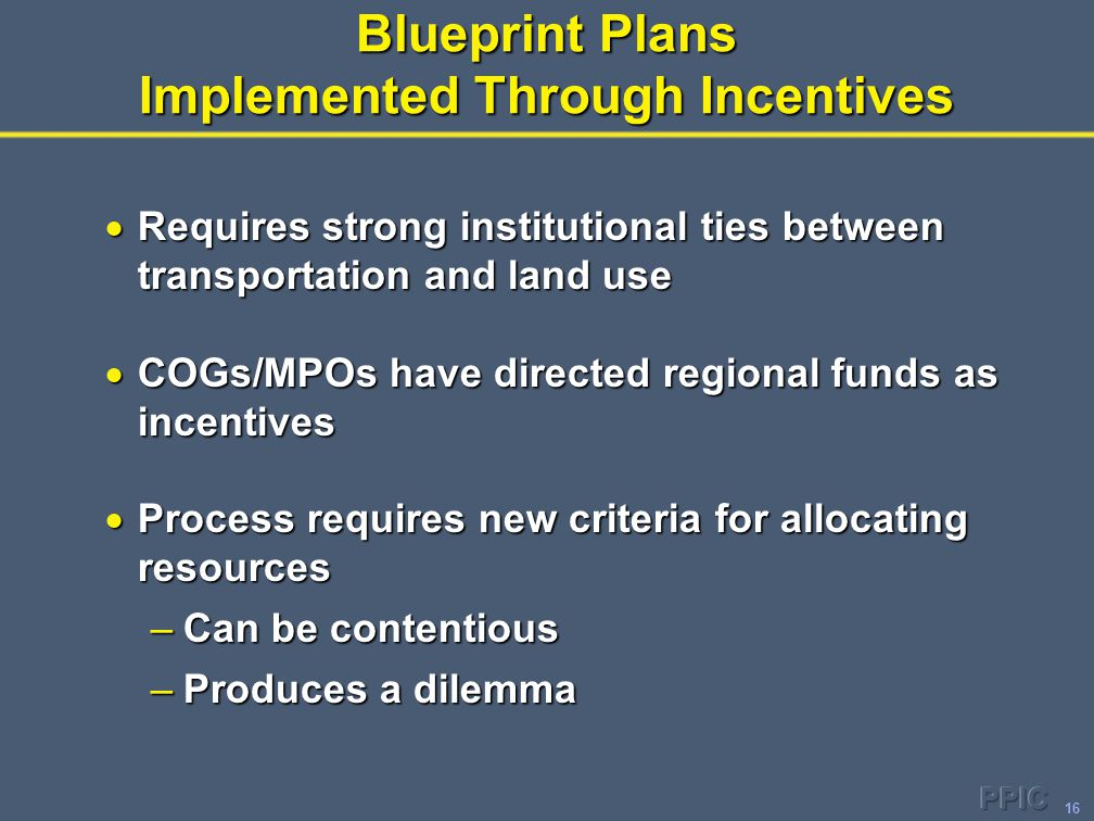 16 Blueprint Plans Implemented Through Incentives  Requires strong institutional ties between transportation and land use  COGs/MPOs have directed regional funds as incentives  Process requires new criteria for allocating resources –Can be contentious –Produces a dilemma