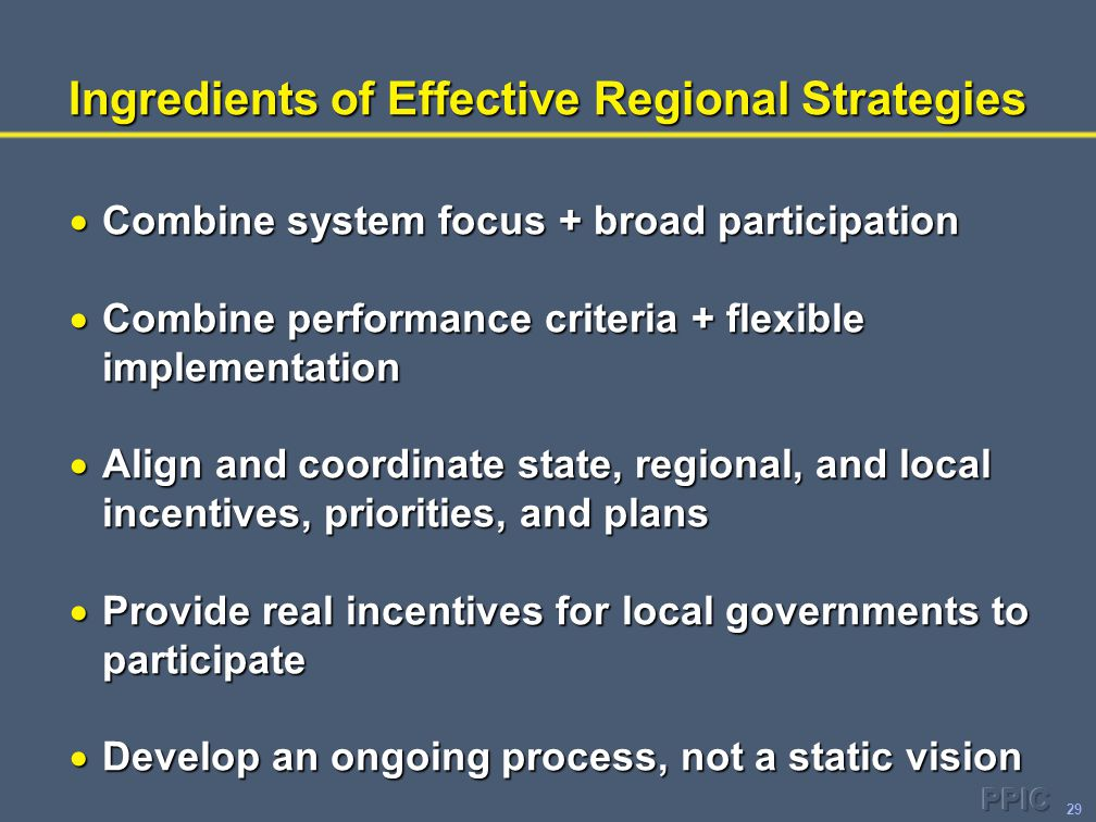29 Ingredients of Effective Regional Strategies  Combine system focus + broad participation  Combine performance criteria + flexible implementation  Align and coordinate state, regional, and local incentives, priorities, and plans  Provide real incentives for local governments to participate  Develop an ongoing process, not a static vision