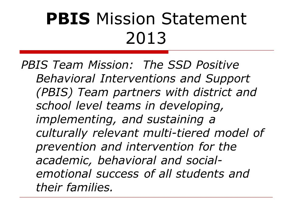 PBIS Mission Statement 2013 PBIS Team Mission: The SSD Positive Behavioral Interventions and Support (PBIS) Team partners with district and school lev