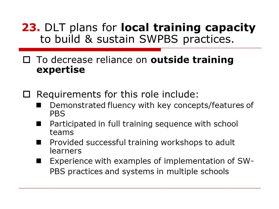 23. DLT plans for local training capacity to build & sustain SWPBS practices.  To decrease reliance on outside training expertise  Requirements for