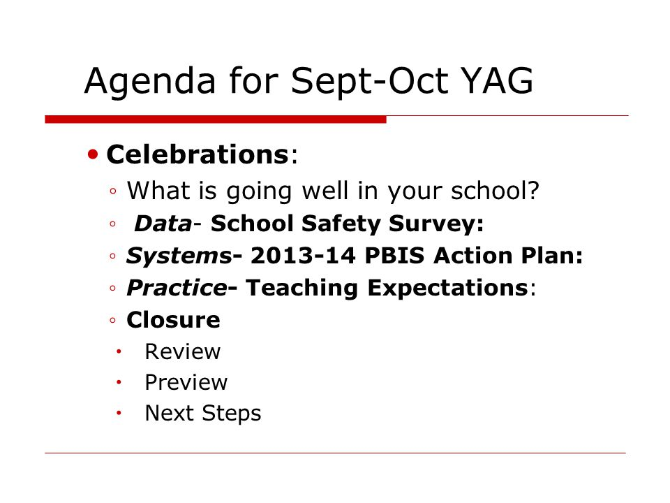 Agenda for Sept-Oct YAG Celebrations: ◦What is going well in your school? ◦ Data- School Safety Survey: ◦Systems- 2013-14 PBIS Action Plan: ◦Practice-