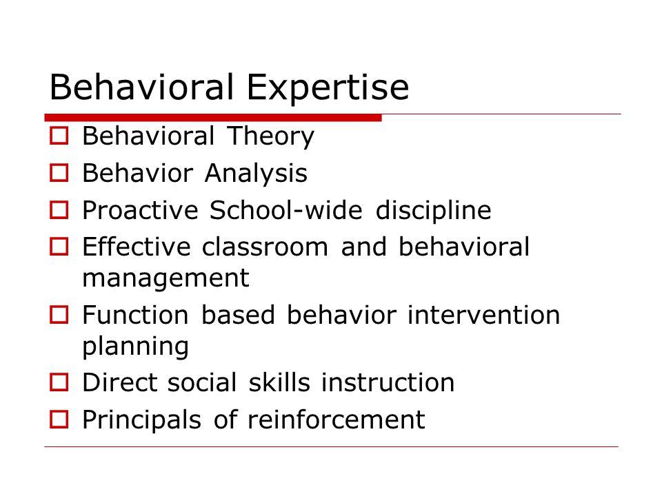 Behavioral Expertise  Behavioral Theory  Behavior Analysis  Proactive School-wide discipline  Effective classroom and behavioral management  Func