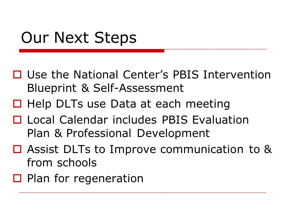Our Next Steps  Use the National Center's PBIS Intervention Blueprint & Self-Assessment  Help DLTs use Data at each meeting  Local Calendar include