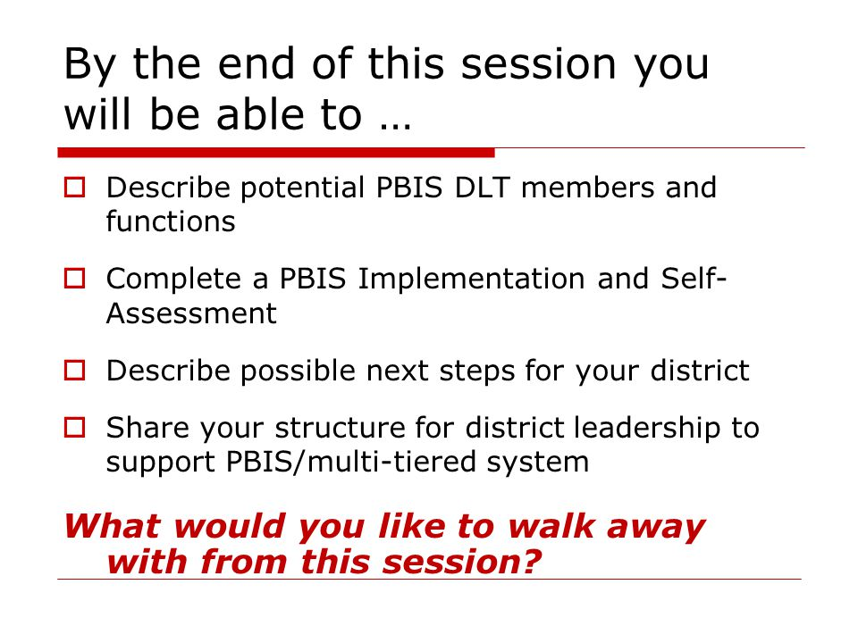 By the end of this session you will be able to …  Describe potential PBIS DLT members and functions  Complete a PBIS Implementation and Self- Assess