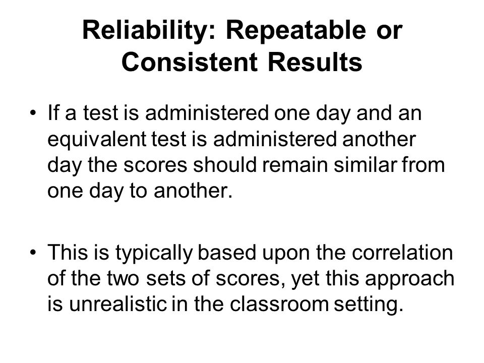 Reliability: Repeatable or Consistent Results If a test is administered one day and an equivalent test is administered another day the scores should remain similar from one day to another.