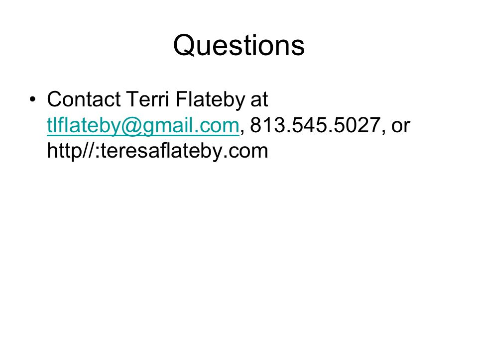 Questions Contact Terri Flateby at tlflateby@gmail.com, 813.545.5027, or http//:teresaflateby.com tlflateby@gmail.com